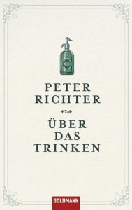 """Peter Richter: """"Über das Trinken"""". Goldmann Verlag, München 2014. 12,99 Euro"""